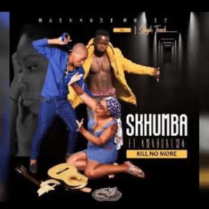 SKHUMBA FT AMABONGWA 2020 – KILL NO MORE Mp3 Download